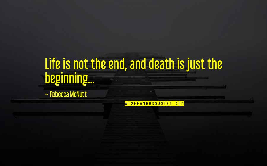 This Is Not The End Only The Beginning Quotes By Rebecca McNutt: Life is not the end, and death is