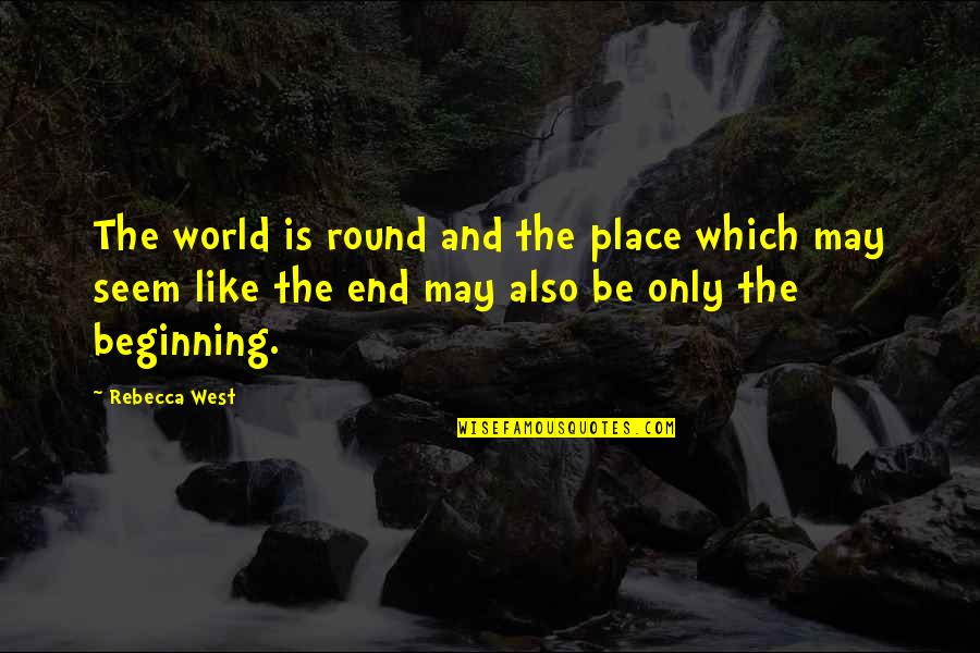 This Is Not The End Only The Beginning Quotes By Rebecca West: The world is round and the place which