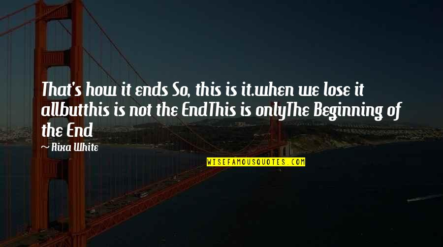 This Is Not The End Only The Beginning Quotes By Rixa White: That's how it ends So, this is it.when