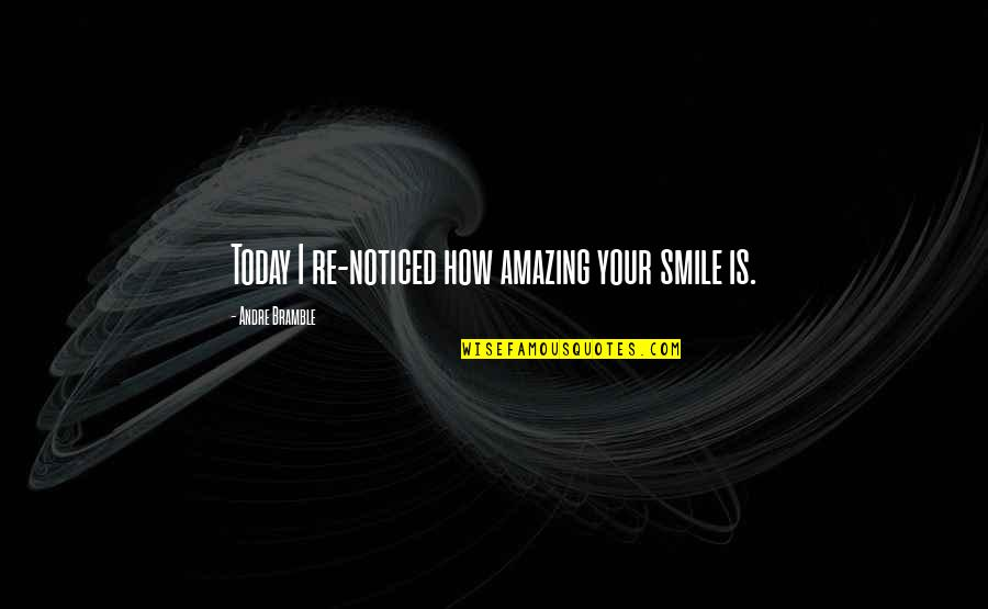 This Makes Me Happy Quotes By Andre Bramble: Today I re-noticed how amazing your smile is.