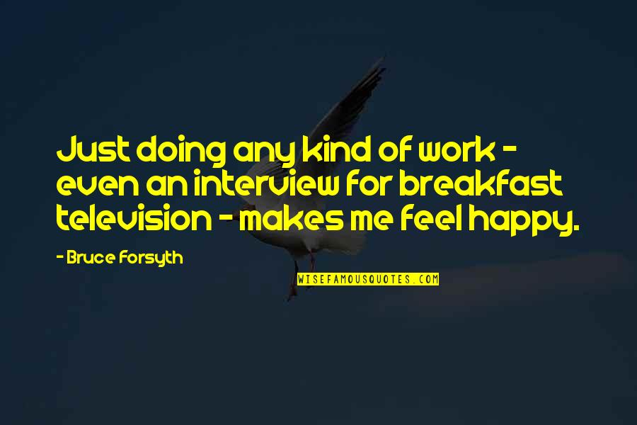 This Makes Me Happy Quotes By Bruce Forsyth: Just doing any kind of work - even