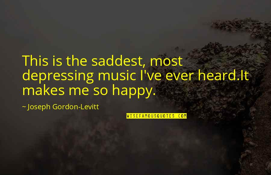 This Makes Me Happy Quotes By Joseph Gordon-Levitt: This is the saddest, most depressing music I've