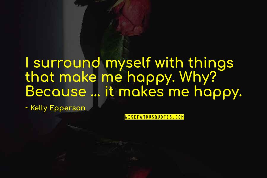 This Makes Me Happy Quotes By Kelly Epperson: I surround myself with things that make me