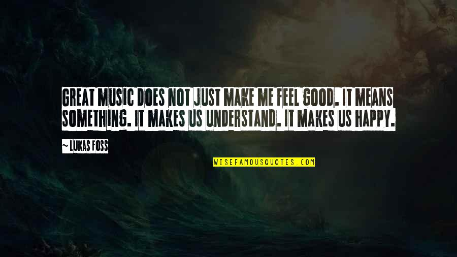 This Makes Me Happy Quotes By Lukas Foss: Great music does not just make me feel