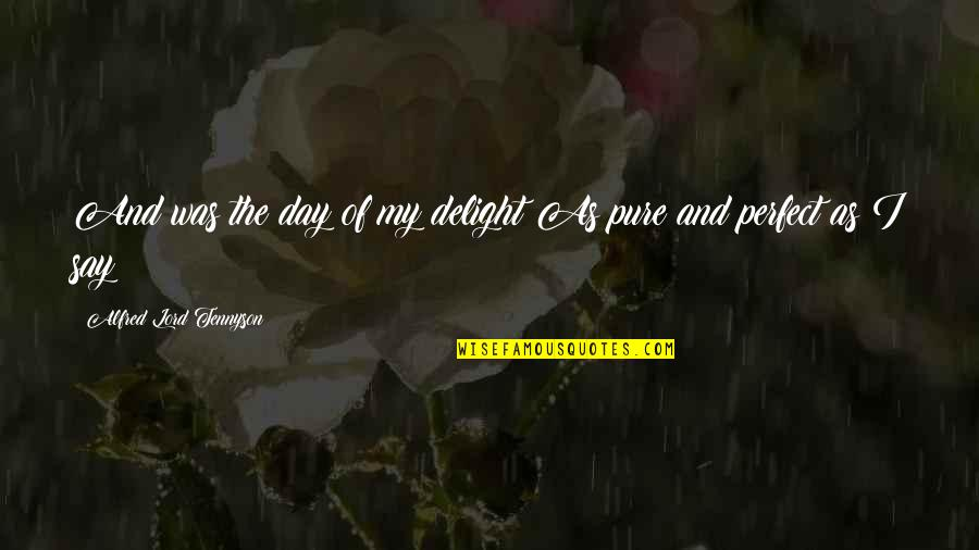 This Perfect Day Quotes By Alfred Lord Tennyson: And was the day of my delight As