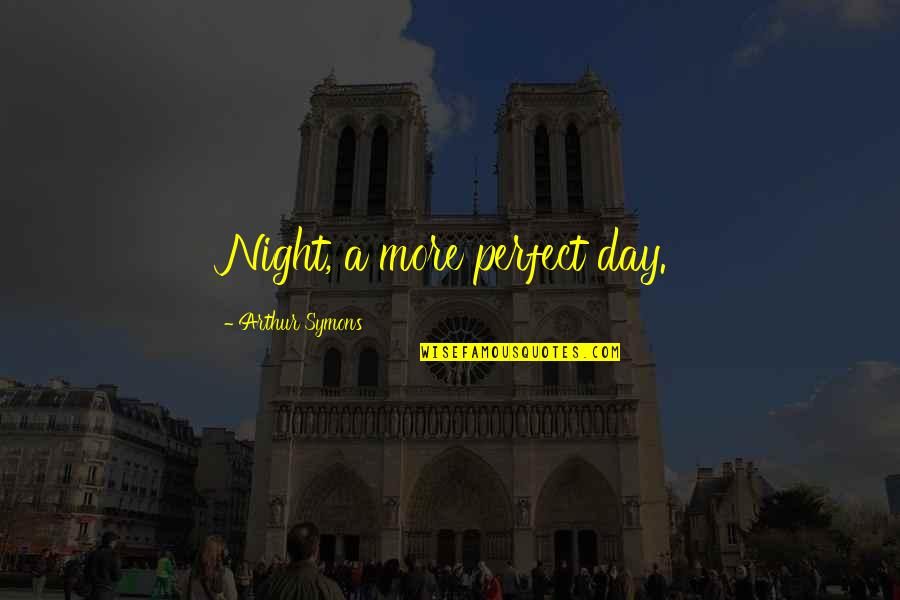 This Perfect Day Quotes By Arthur Symons: Night, a more perfect day.