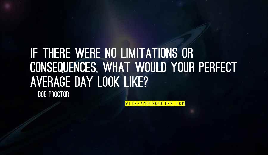 This Perfect Day Quotes By Bob Proctor: If there were no limitations or consequences, what
