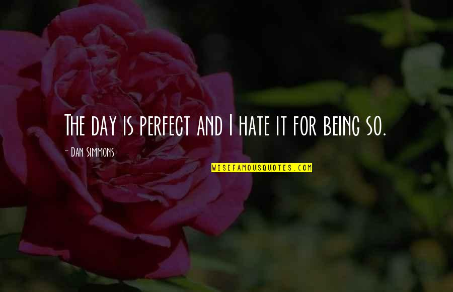 This Perfect Day Quotes By Dan Simmons: The day is perfect and I hate it