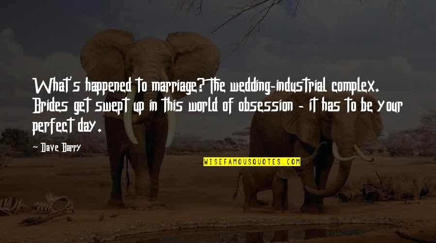 This Perfect Day Quotes By Dave Barry: What's happened to marriage? The wedding-industrial complex. Brides