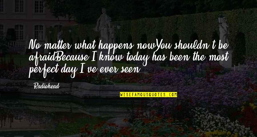 This Perfect Day Quotes By Radiohead: No matter what happens nowYou shouldn't be afraidBecause