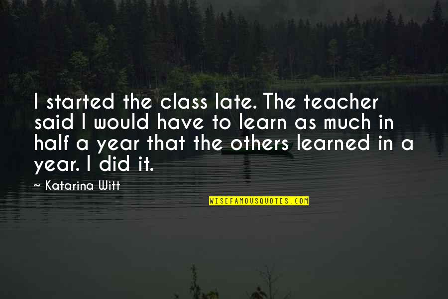 This Year I've Learned Quotes By Katarina Witt: I started the class late. The teacher said