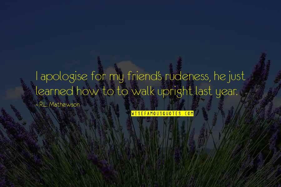 This Year I've Learned Quotes By R.L. Mathewson: I apologise for my friend's rudeness, he just