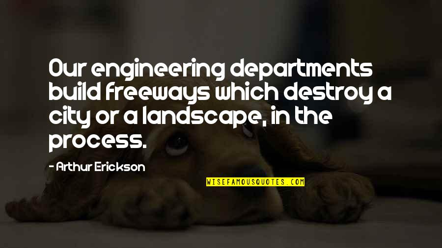 Thi'sl Quotes By Arthur Erickson: Our engineering departments build freeways which destroy a