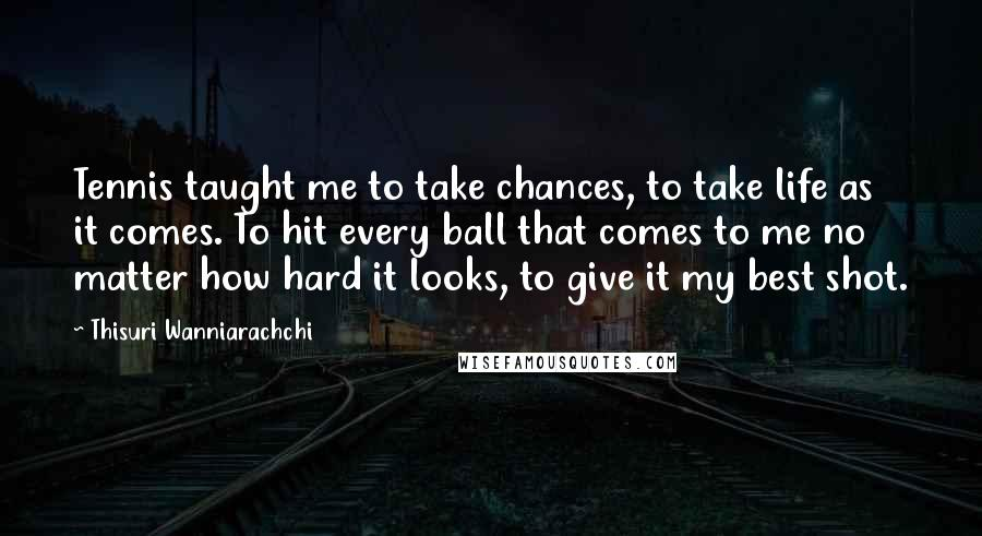 Thisuri Wanniarachchi quotes: Tennis taught me to take chances, to take life as it comes. To hit every ball that comes to me no matter how hard it looks, to give it my