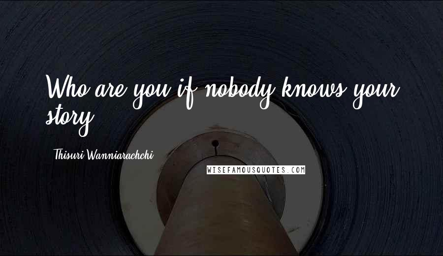 Thisuri Wanniarachchi quotes: Who are you if nobody knows your story?