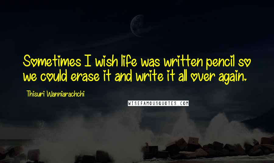 Thisuri Wanniarachchi quotes: Sometimes I wish life was written pencil so we could erase it and write it all over again.
