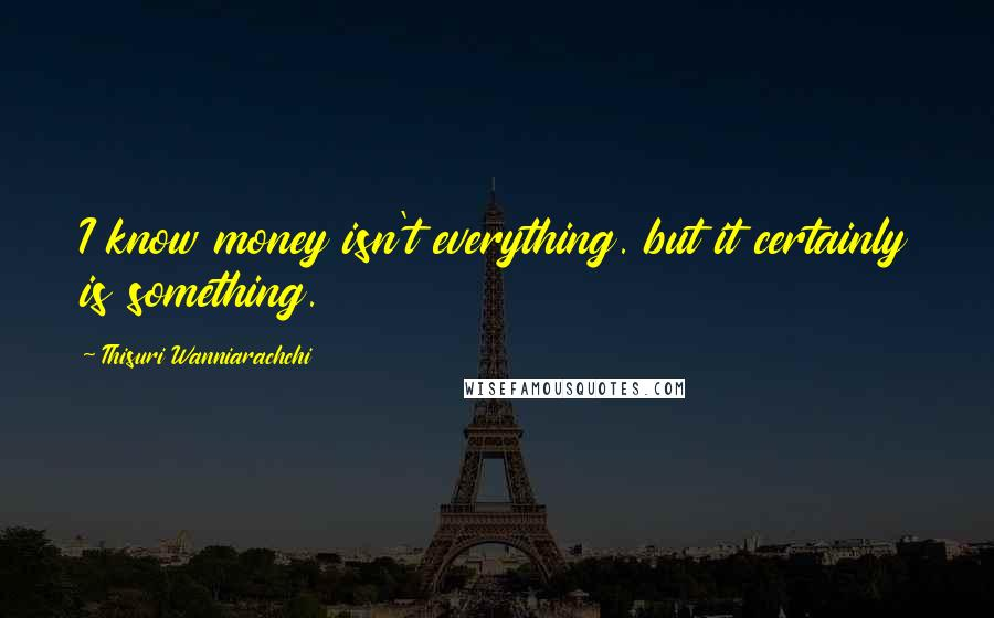 Thisuri Wanniarachchi quotes: I know money isn't everything. but it certainly is something.