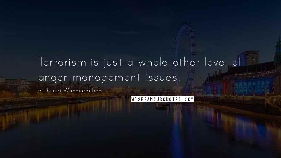 Thisuri Wanniarachchi quotes: Terrorism is just a whole other level of anger management issues.