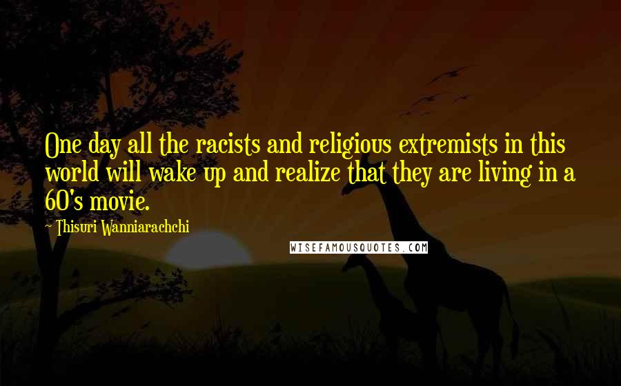 Thisuri Wanniarachchi quotes: One day all the racists and religious extremists in this world will wake up and realize that they are living in a 60's movie.