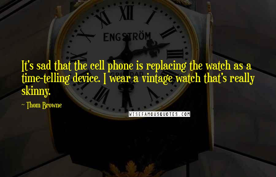 Thom Browne quotes: It's sad that the cell phone is replacing the watch as a time-telling device. I wear a vintage watch that's really skinny.