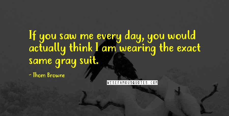 Thom Browne quotes: If you saw me every day, you would actually think I am wearing the exact same gray suit.