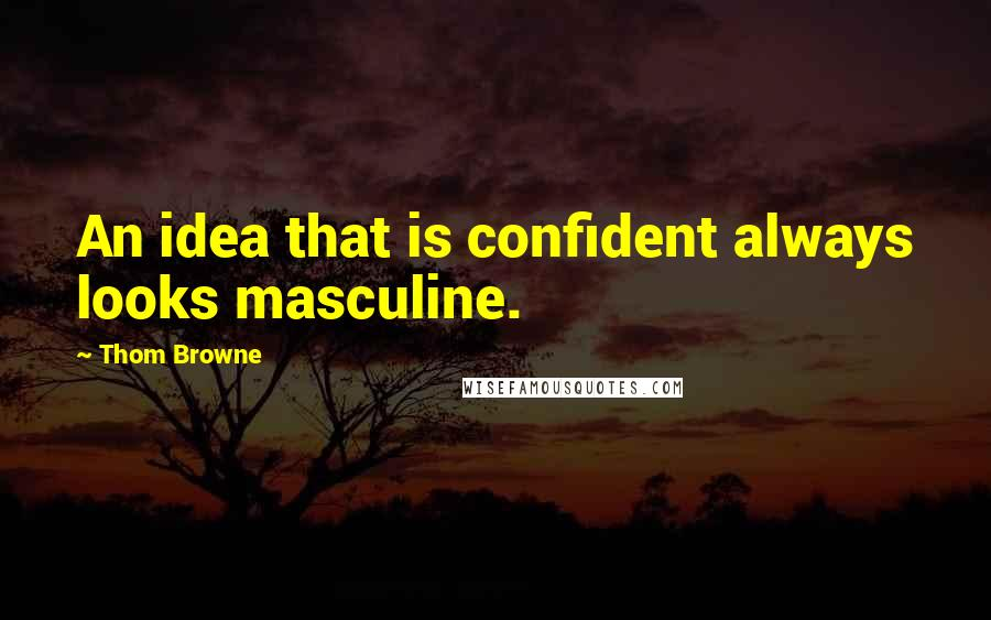 Thom Browne quotes: An idea that is confident always looks masculine.