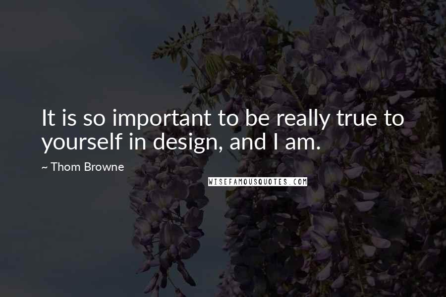 Thom Browne quotes: It is so important to be really true to yourself in design, and I am.