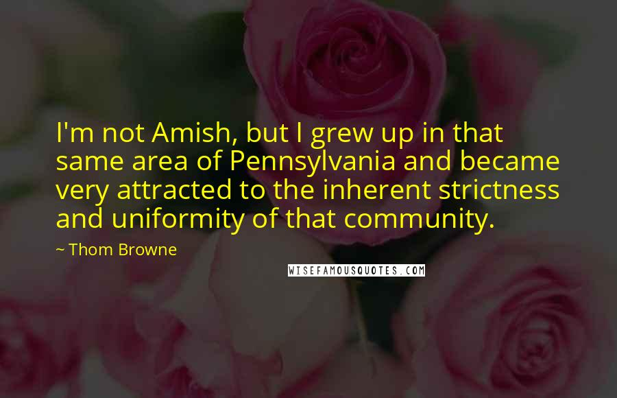 Thom Browne quotes: I'm not Amish, but I grew up in that same area of Pennsylvania and became very attracted to the inherent strictness and uniformity of that community.