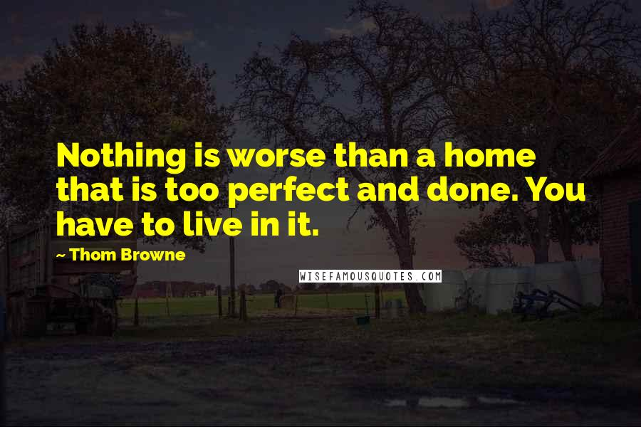 Thom Browne quotes: Nothing is worse than a home that is too perfect and done. You have to live in it.