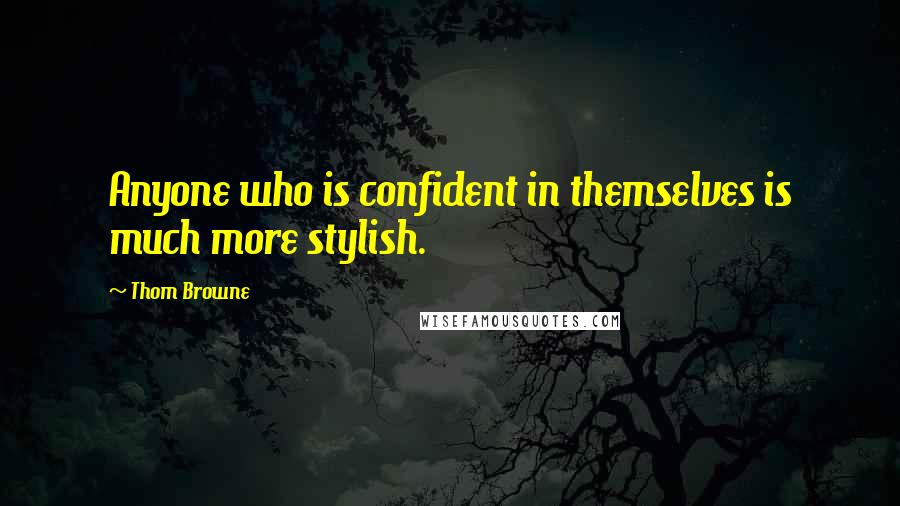 Thom Browne quotes: Anyone who is confident in themselves is much more stylish.