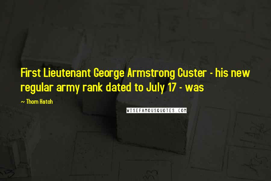 Thom Hatch quotes: First Lieutenant George Armstrong Custer - his new regular army rank dated to July 17 - was