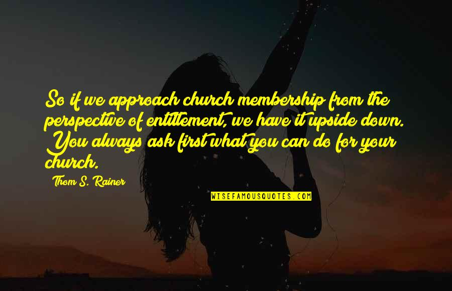 Thom Rainer Quotes By Thom S. Rainer: So if we approach church membership from the