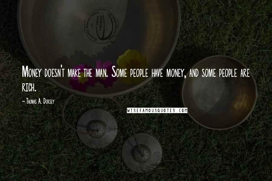 Thomas A. Dorsey quotes: Money doesn't make the man. Some people have money, and some people are rich.