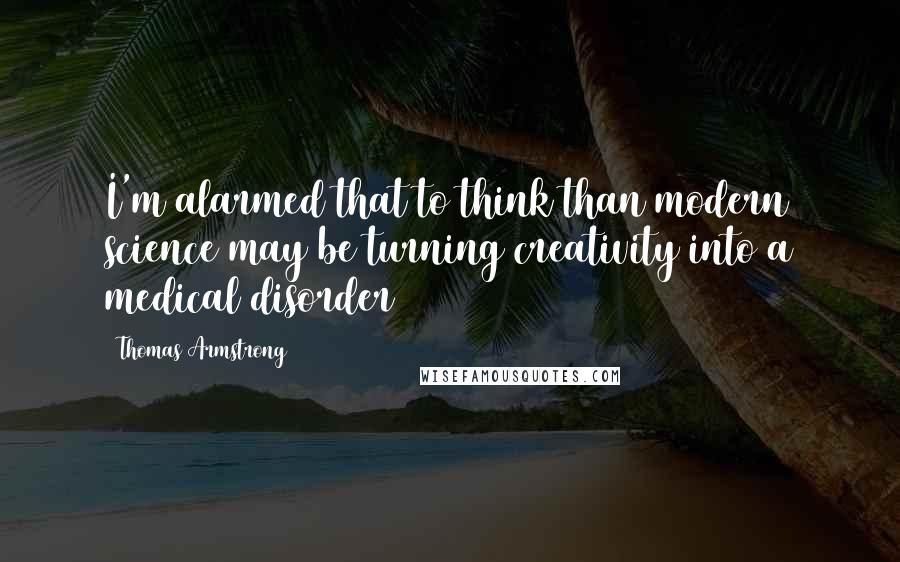 Thomas Armstrong quotes: I'm alarmed that to think than modern science may be turning creativity into a medical disorder