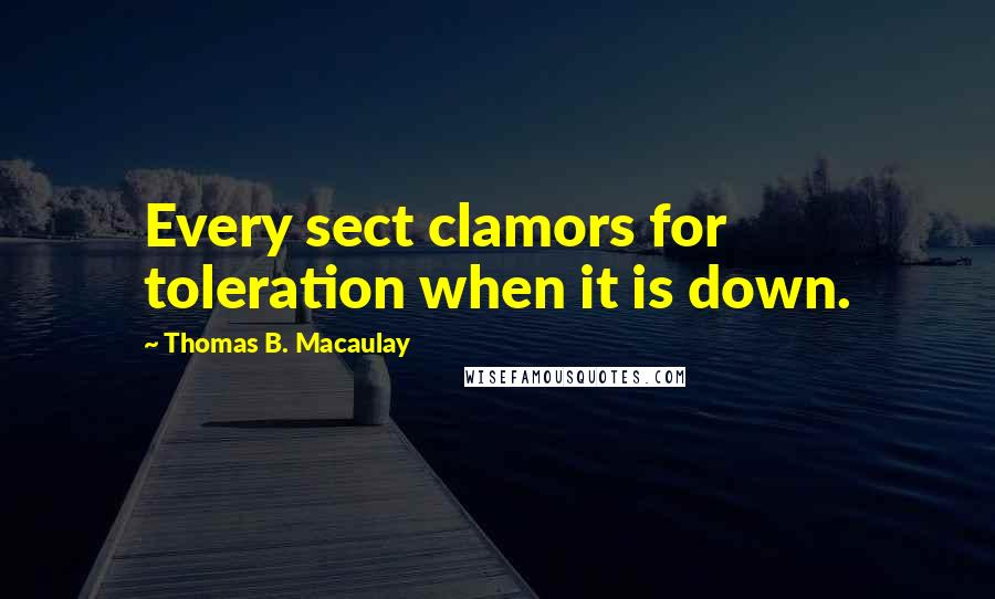 Thomas B. Macaulay quotes: Every sect clamors for toleration when it is down.