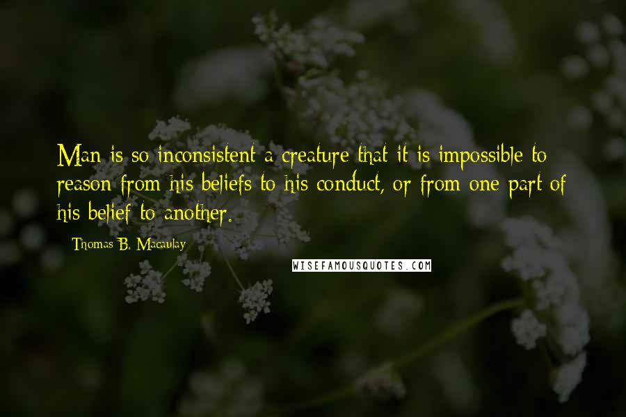 Thomas B. Macaulay quotes: Man is so inconsistent a creature that it is impossible to reason from his beliefs to his conduct, or from one part of his belief to another.
