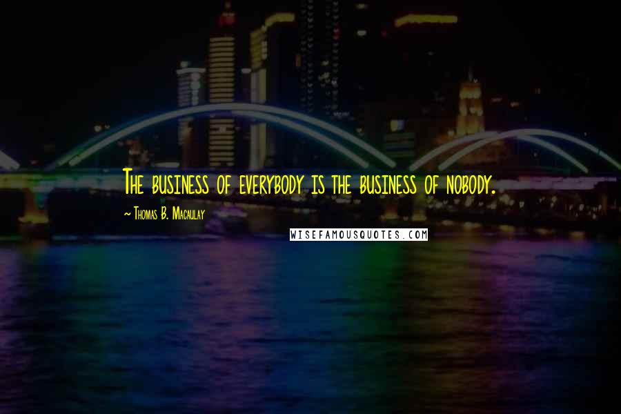 Thomas B. Macaulay quotes: The business of everybody is the business of nobody.