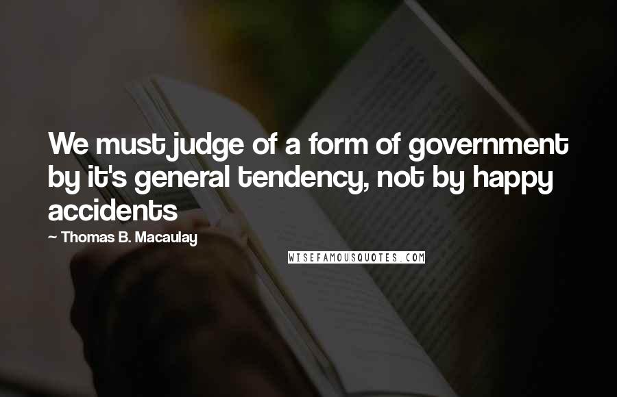 Thomas B. Macaulay quotes: We must judge of a form of government by it's general tendency, not by happy accidents