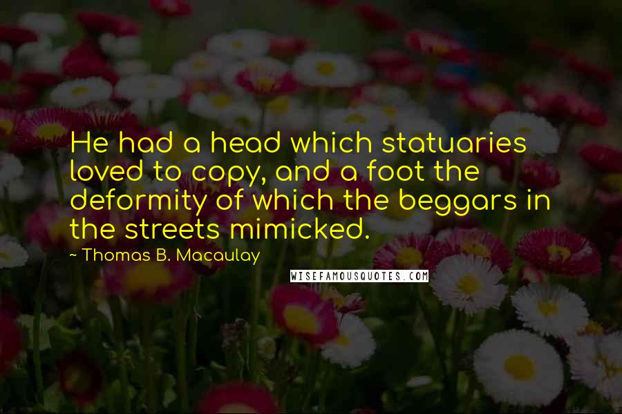 Thomas B. Macaulay quotes: He had a head which statuaries loved to copy, and a foot the deformity of which the beggars in the streets mimicked.
