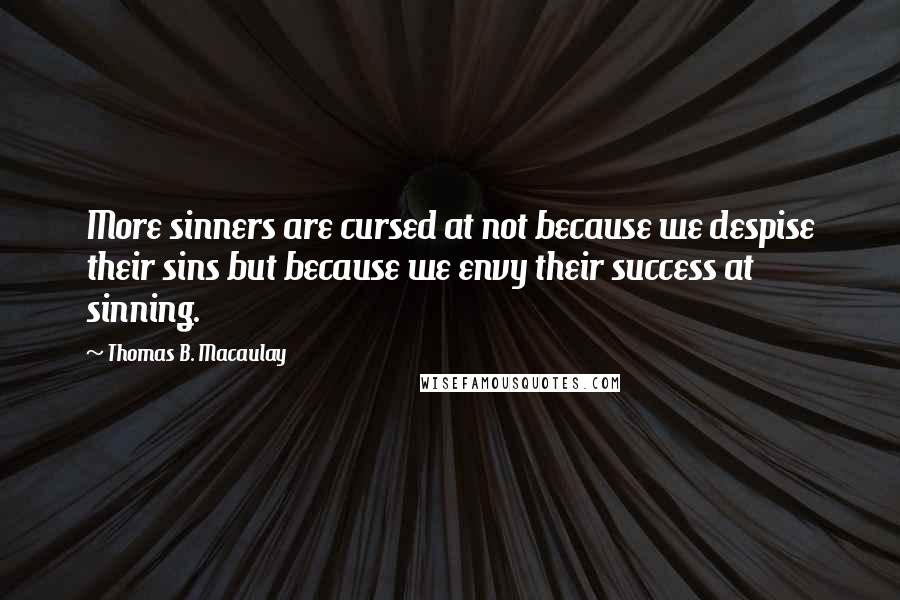 Thomas B. Macaulay quotes: More sinners are cursed at not because we despise their sins but because we envy their success at sinning.