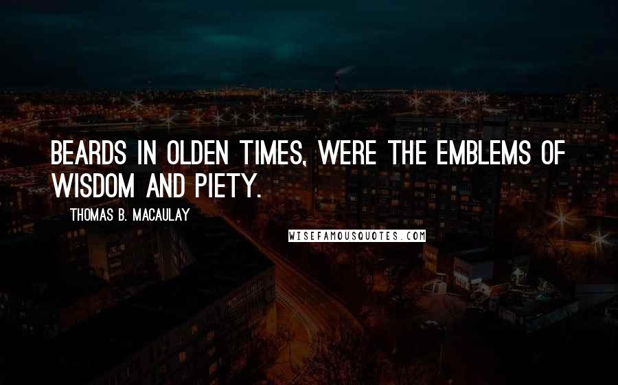 Thomas B. Macaulay quotes: Beards in olden times, were the emblems of wisdom and piety.