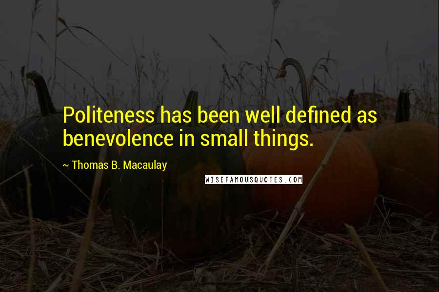 Thomas B. Macaulay quotes: Politeness has been well defined as benevolence in small things.