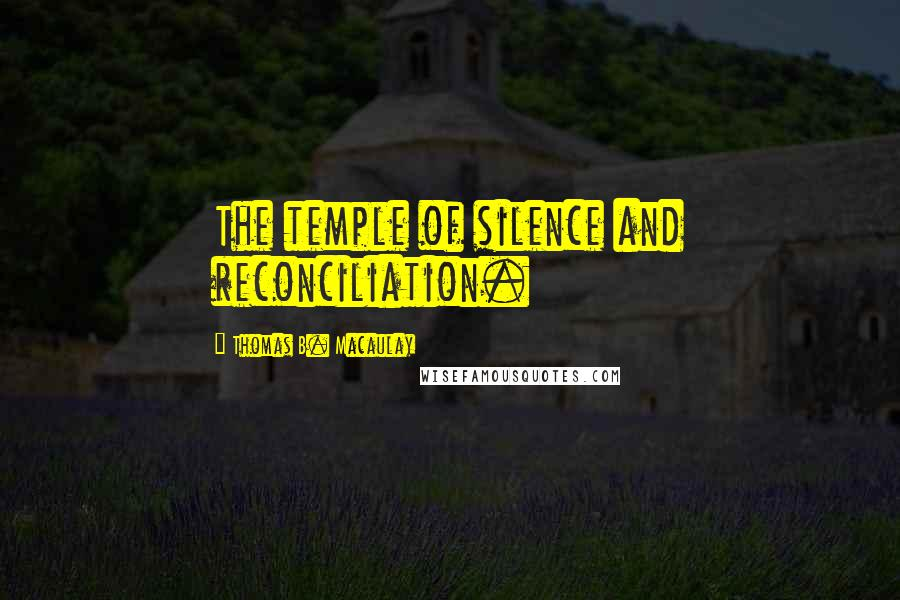 Thomas B. Macaulay quotes: The temple of silence and reconciliation.