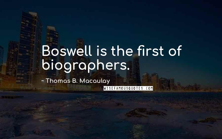 Thomas B. Macaulay quotes: Boswell is the first of biographers.