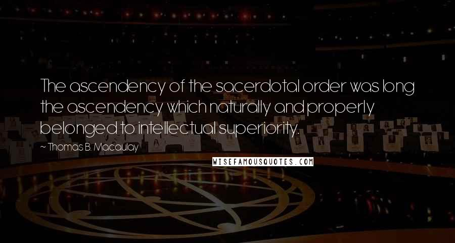 Thomas B. Macaulay quotes: The ascendency of the sacerdotal order was long the ascendency which naturally and properly belonged to intellectual superiority.