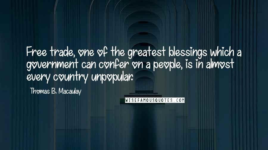 Thomas B. Macaulay quotes: Free trade, one of the greatest blessings which a government can confer on a people, is in almost every country unpopular.