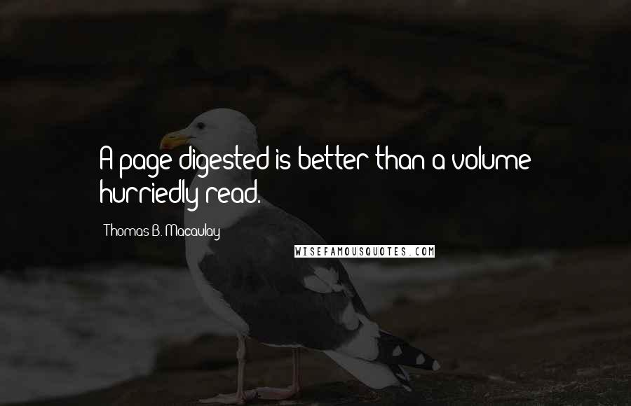 Thomas B. Macaulay quotes: A page digested is better than a volume hurriedly read.
