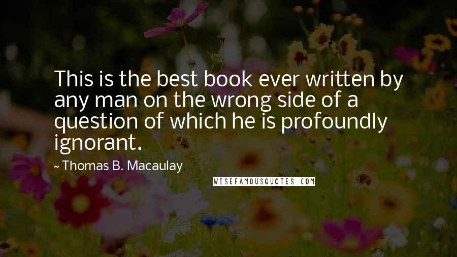 Thomas B. Macaulay quotes: This is the best book ever written by any man on the wrong side of a question of which he is profoundly ignorant.