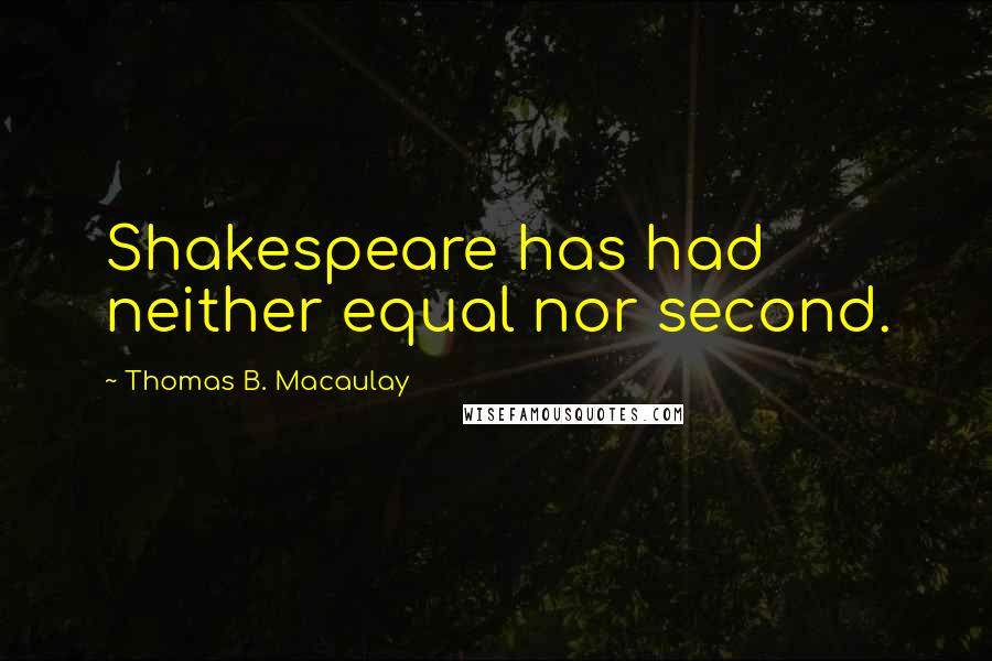 Thomas B. Macaulay quotes: Shakespeare has had neither equal nor second.