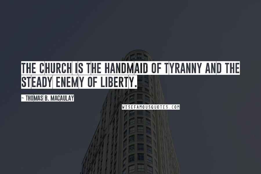 Thomas B. Macaulay quotes: The Church is the handmaid of tyranny and the steady enemy of liberty.
